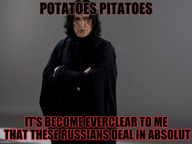 POTATOES PITATOES IT'S BECOME EVERCLEAR TO ME THAT THESE RUSSIANS DEAL IN ABSOLUT | made w/ Imgflip meme maker