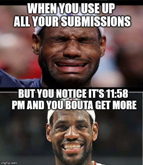 Happens to me all the time | WHEN YOU USE UP ALL YOUR SUBMISSIONS BUT YOU NOTICE IT'S 11:58 PM AND YOU BOUTA GET MORE | image tagged in memes,submissions,imgflip | made w/ Imgflip meme maker