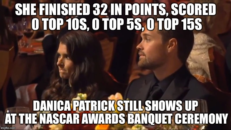 SHE FINISHED 32 IN POINTS, SCORED 0 TOP 10S, 0 TOP 5S, 0 TOP 15S DANICA PATRICK STILL SHOWS UP AT THE NASCAR AWARDS BANQUET CEREMONY | image tagged in danica patrick | made w/ Imgflip meme maker