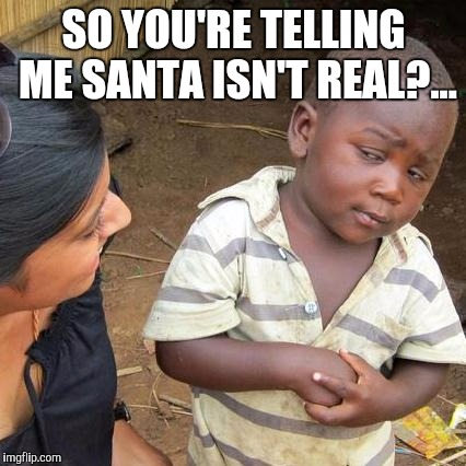 Third World Skeptical Kid Meme | SO YOU'RE TELLING ME SANTA ISN'T REAL?... | image tagged in memes,third world skeptical kid | made w/ Imgflip meme maker