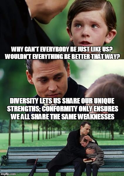 Diversity vs. Conformity | WHY CAN'T EVERYBODY BE JUST LIKE US? WOULDN'T EVERYTHING BE BETTER THAT WAY? DIVERSITY LETS US SHARE OUR UNIQUE STRENGTHS; CONFORMITY ONLY E | image tagged in memes,finding neverland,diversity,conformity,liberty,philosophy | made w/ Imgflip meme maker