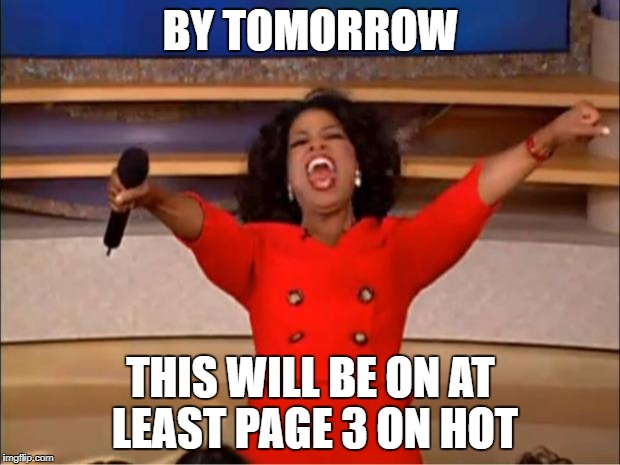 Oprah You Get A Meme | BY TOMORROW THIS WILL BE ON AT LEAST PAGE 3 ON HOT | image tagged in memes,oprah you get a | made w/ Imgflip meme maker