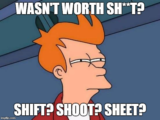 Futurama Fry Meme | WASN'T WORTH SH**T? SHIFT? SHOOT? SHEET? | image tagged in memes,futurama fry | made w/ Imgflip meme maker