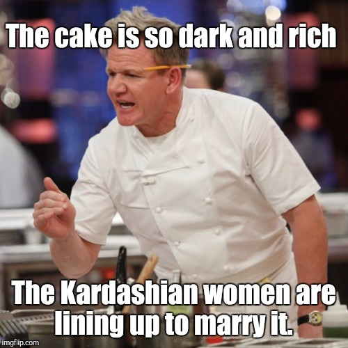 I used this as a comment, but after some consideration I've decided to submit it.  | The cake is so dark and rich The Kardashian women are lining up to marry it. | image tagged in funny meme,angry chef gordon ramsay,kardashians,cake,dark,rich | made w/ Imgflip meme maker