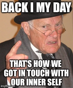 Back In My Day Meme | BACK I MY DAY THAT'S HOW WE GOT IN TOUCH WITH OUR INNER SELF | image tagged in memes,back in my day | made w/ Imgflip meme maker