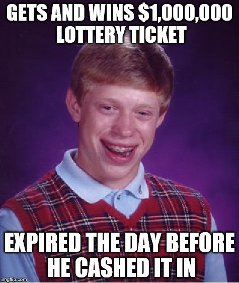 Bad Luck Brian Meme | GETS AND WINS $1,000,000 LOTTERY TICKET EXPIRED THE DAY BEFORE HE CASHED IT IN | image tagged in memes,bad luck brian | made w/ Imgflip meme maker