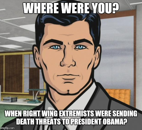 Archer Meme | WHERE WERE YOU? WHEN RIGHT WING EXTREMISTS WERE SENDING DEATH THREATS TO PRESIDENT OBAMA? | image tagged in memes,archer | made w/ Imgflip meme maker