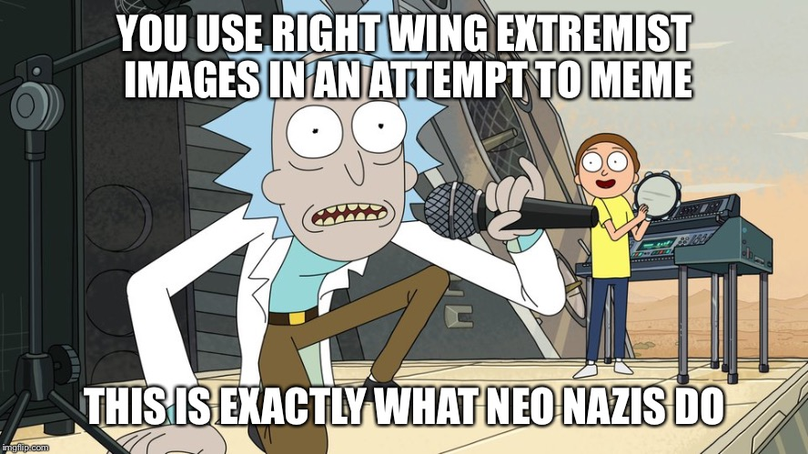 Schwifty opan | YOU USE RIGHT WING EXTREMIST IMAGES IN AN ATTEMPT TO MEME THIS IS EXACTLY WHAT NEO NAZIS DO | image tagged in schwifty opan | made w/ Imgflip meme maker