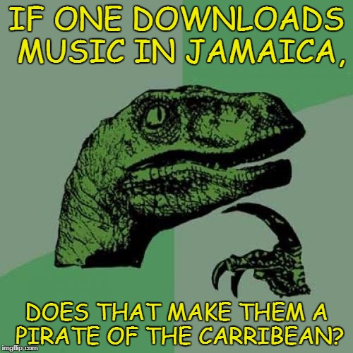 Philosoraptor | IF ONE DOWNLOADS MUSIC IN JAMAICA, DOES THAT MAKE THEM A PIRATE OF THE CARRIBEAN? | image tagged in memes,funny memes,philosoraptor,jamaican,pirates of the carribean,comic sans | made w/ Imgflip meme maker