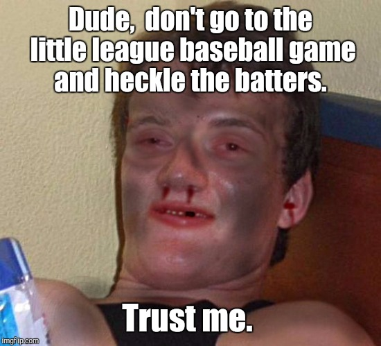 Dude,  don't go to the little league baseball game and heckle the batters. Trust me. | made w/ Imgflip meme maker