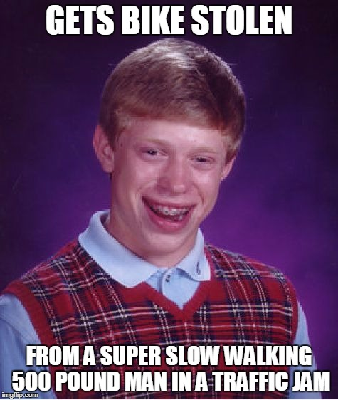 Bad Luck Brian Meme | GETS BIKE STOLEN FROM A SUPER SLOW WALKING 500 POUND MAN IN A TRAFFIC JAM | image tagged in memes,bad luck brian | made w/ Imgflip meme maker