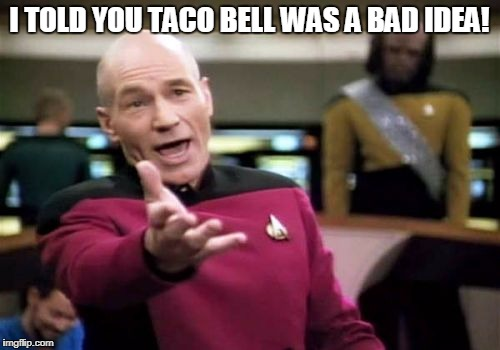 Picard Wtf Meme | I TOLD YOU TACO BELL WAS A BAD IDEA! | image tagged in memes,picard wtf | made w/ Imgflip meme maker