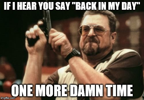 "Am I The Only One Around Here Meme | IF I HEAR YOU SAY ""BACK IN MY DAY"" ONE MORE DAMN TIME 