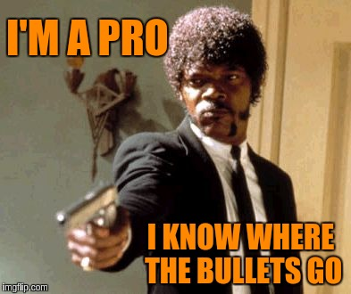 Say That Again I Dare You Meme | I'M A PRO I KNOW WHERE THE BULLETS GO | image tagged in memes,say that again i dare you | made w/ Imgflip meme maker