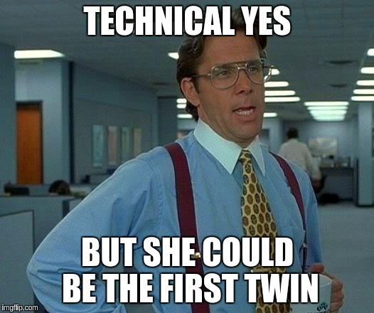 That Would Be Great Meme | TECHNICAL YES BUT SHE COULD BE THE FIRST TWIN | image tagged in memes,that would be great | made w/ Imgflip meme maker