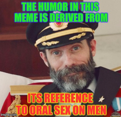 THE HUMOR IN THIS MEME IS DERIVED FROM ITS REFERENCE TO ORAL SEX ON MEN | made w/ Imgflip meme maker