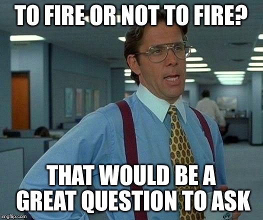 That Would Be Great Meme | TO FIRE OR NOT TO FIRE? THAT WOULD BE A GREAT QUESTION TO ASK | image tagged in memes,that would be great | made w/ Imgflip meme maker