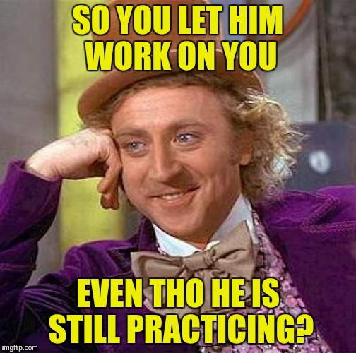 Creepy Condescending Wonka Meme | SO YOU LET HIM WORK ON YOU EVEN THO HE IS STILL PRACTICING? | image tagged in memes,creepy condescending wonka | made w/ Imgflip meme maker
