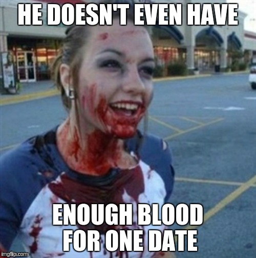HE DOESN'T EVEN HAVE ENOUGH BLOOD FOR ONE DATE | made w/ Imgflip meme maker