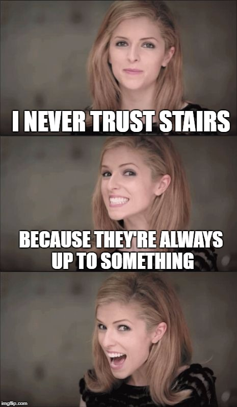 Bad Pun Anna Kendrick Meme | I NEVER TRUST STAIRS BECAUSE THEY'RE ALWAYS UP TO SOMETHING | image tagged in memes,bad pun anna kendrick | made w/ Imgflip meme maker