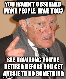 Back In My Day Meme | YOU HAVEN'T OBSERVED MANY PEOPLE, HAVE YOU? SEE HOW LONG YOU'RE RETIRED BEFORE YOU GET ANTSIE TO DO SOMETHING | image tagged in memes,back in my day | made w/ Imgflip meme maker