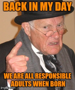 Back In My Day Meme | BACK IN MY DAY WE ARE ALL RESPONSIBLE ADULTS WHEN BORN | image tagged in memes,back in my day | made w/ Imgflip meme maker