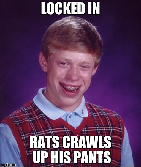 Bad Luck Brian Meme | LOCKED IN RATS CRAWLS UP HIS PANTS | image tagged in memes,bad luck brian | made w/ Imgflip meme maker