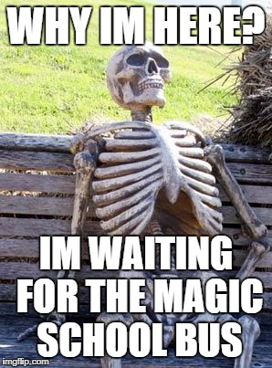 Waiting Skeleton | WHY IM HERE? IM WAITING FOR THE MAGIC SCHOOL BUS | image tagged in memes,waiting skeleton | made w/ Imgflip meme maker