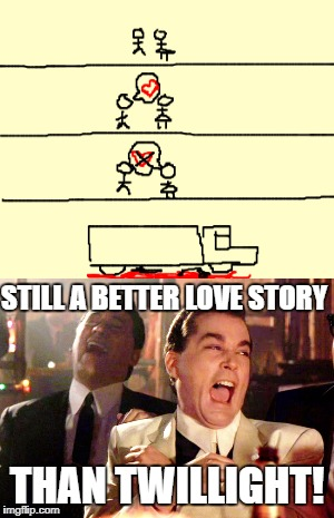 Let's be real... | STILL A BETTER LOVE STORY THAN TWILLIGHT! | image tagged in memes,love story,good fellas hilarious,still a better love story than twilight | made w/ Imgflip meme maker