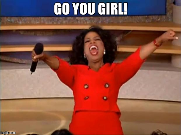 Oprah You Get A Meme | GO YOU GIRL! | image tagged in memes,oprah you get a | made w/ Imgflip meme maker
