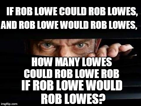 LAW & ORDER: SCU(SPECIAL CELEBRITIES UNIT) | IF ROB LOWE COULD ROB LOWES, IF ROB LOWE WOULD ROB LOWES? AND ROB LOWE WOULD ROB LOWES, HOW MANY LOWES COULD ROB LOWE ROB | image tagged in funny | made w/ Imgflip meme maker