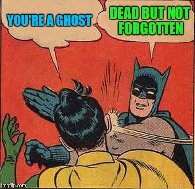 Batman Slapping Robin Meme | YOU'RE A GHOST DEAD BUT NOT FORGOTTEN | image tagged in memes,batman slapping robin | made w/ Imgflip meme maker