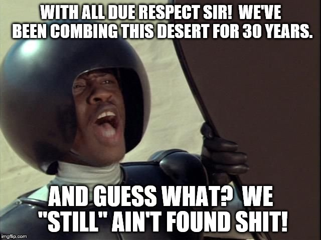 "Spaceballs | WITH ALL DUE RESPECT SIR!  WE'VE BEEN COMBING THIS DESERT FOR 30 YEARS. AND GUESS WHAT?  WE ""STILL"" AIN'T FOUND SHIT! 
