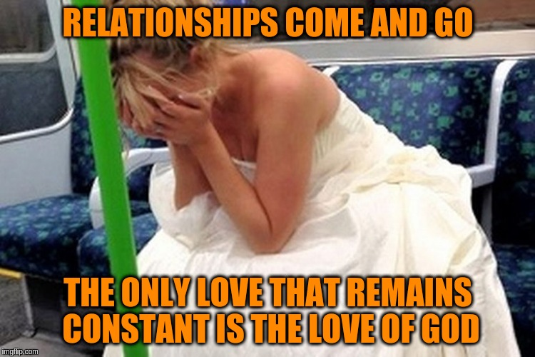 Only the love of God is constant | RELATIONSHIPS COME AND GO THE ONLY LOVE THAT REMAINS CONSTANT IS THE LOVE OF GOD | image tagged in memes,acim,god,love,relationships | made w/ Imgflip meme maker