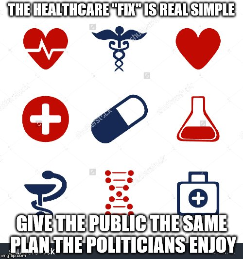 "never thought of that | THE HEALTHCARE ""FIX"" IS REAL SIMPLE GIVE THE PUBLIC THE SAME PLAN THE POLITICIANS ENJOY 