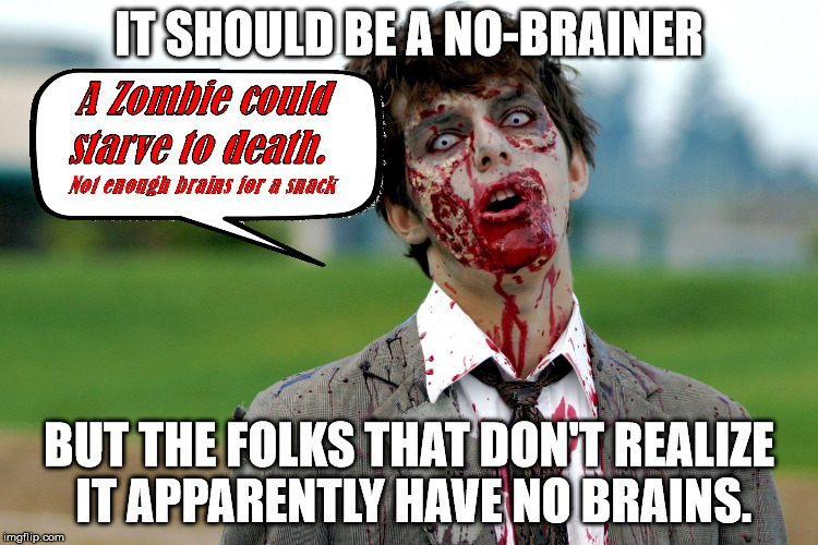 Zombie guy | IT SHOULD BE A NO-BRAINER BUT THE FOLKS THAT DON'T REALIZE IT APPARENTLY HAVE NO BRAINS. | image tagged in zombie guy | made w/ Imgflip meme maker