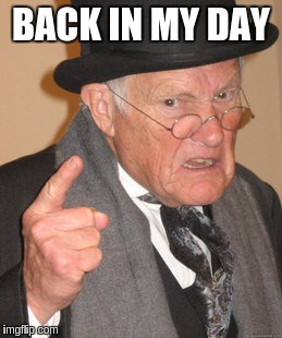 Back In My Day Meme | BACK IN MY DAY | image tagged in memes,back in my day | made w/ Imgflip meme maker