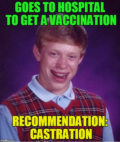 Bad Luck Brian | GOES TO HOSPITAL TO GET A VACCINATION RECOMMENDATION: CASTRATION | image tagged in memes,bad luck brian,castration,funny | made w/ Imgflip meme maker
