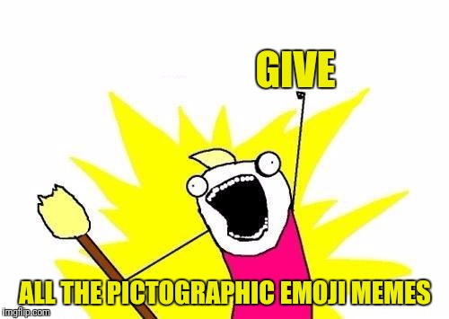 X All The Y Meme | GIVE ALL THE PICTOGRAPHIC EMOJI MEMES | image tagged in memes,x all the y | made w/ Imgflip meme maker