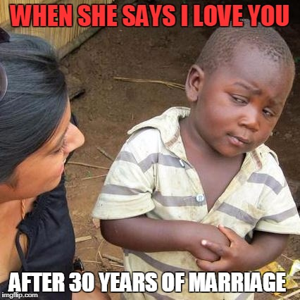 Third World Skeptical Kid | WHEN SHE SAYS I LOVE YOU AFTER 30 YEARS OF MARRIAGE | image tagged in memes,third world skeptical kid | made w/ Imgflip meme maker