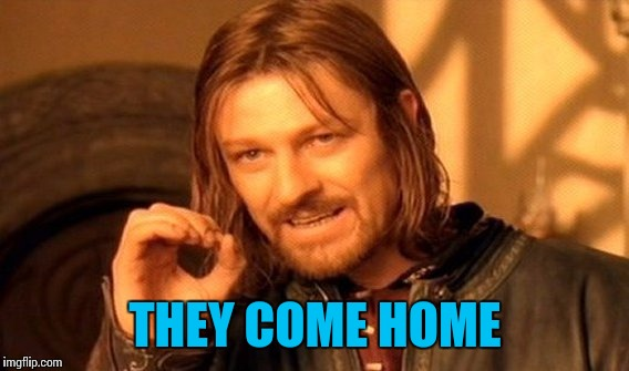 One Does Not Simply Meme | THEY COME HOME | image tagged in memes,one does not simply | made w/ Imgflip meme maker