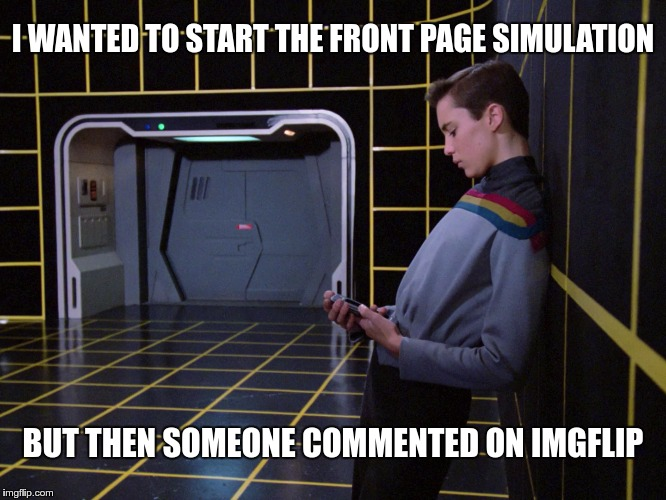 Distraction Problems | I WANTED TO START THE FRONT PAGE SIMULATION BUT THEN SOMEONE COMMENTED ON IMGFLIP | image tagged in memes,funny,distraction,star trek,holo,simulation | made w/ Imgflip meme maker