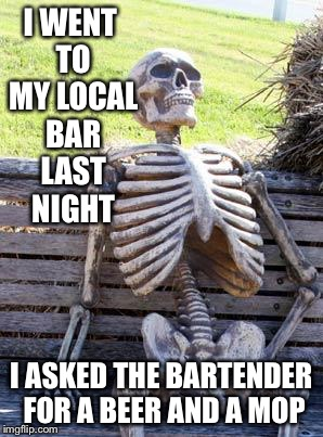 Waiting Skeleton Meme | I WENT TO MY LOCAL BAR LAST NIGHT I ASKED THE BARTENDER FOR A BEER AND A MOP | image tagged in memes,waiting skeleton | made w/ Imgflip meme maker