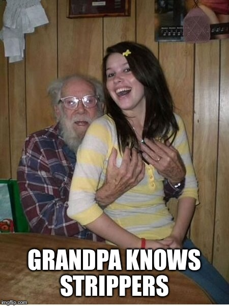 GRANDPA KNOWS STRIPPERS | made w/ Imgflip meme maker