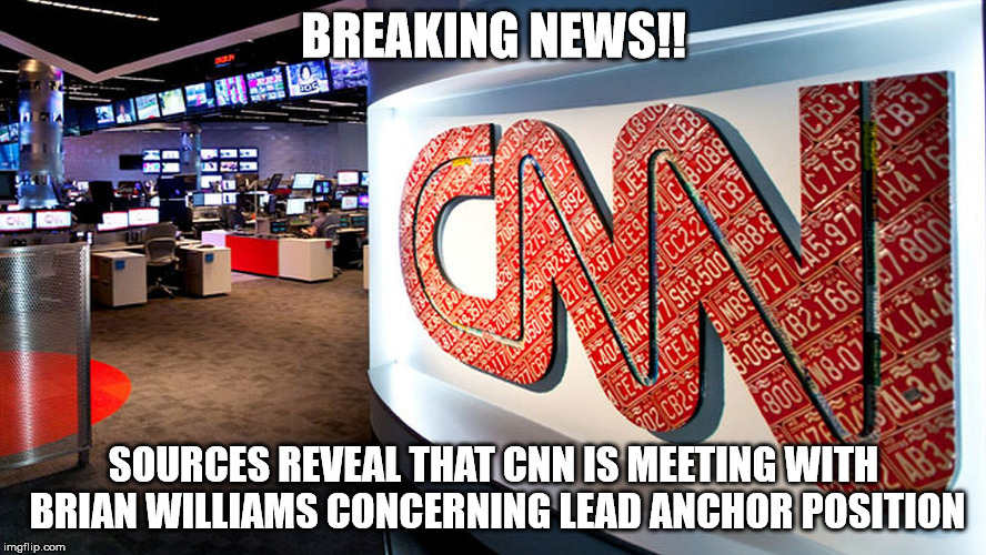 cnn | BREAKING NEWS!! SOURCES REVEAL THAT CNN IS MEETING WITH BRIAN WILLIAMS CONCERNING LEAD ANCHOR POSITION | image tagged in cnn | made w/ Imgflip meme maker