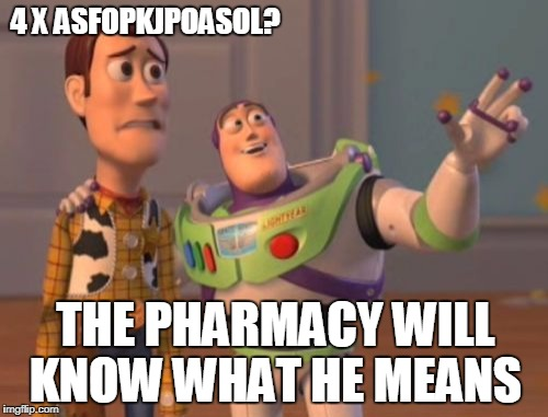 X, X Everywhere Meme | 4 X ASFOPKJPOASOL? THE PHARMACY WILL KNOW WHAT HE MEANS | image tagged in memes,x,x everywhere,x x everywhere | made w/ Imgflip meme maker