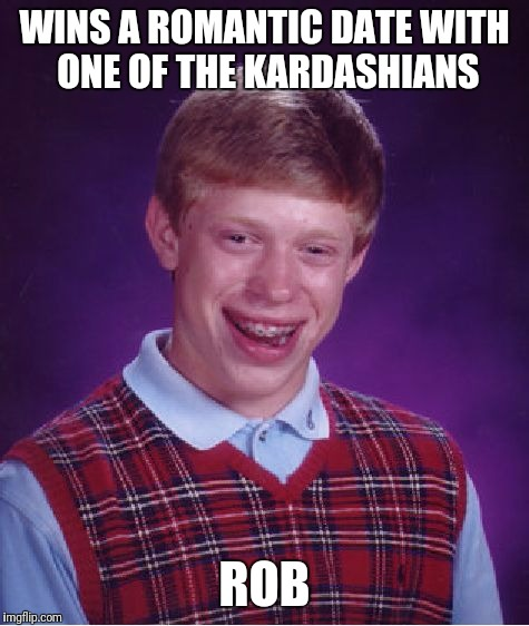 Bad Luck Brian Meme | WINS A ROMANTIC DATE WITH ONE OF THE KARDASHIANS ROB | image tagged in memes,bad luck brian | made w/ Imgflip meme maker