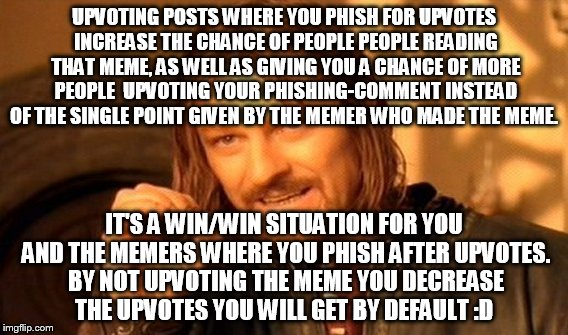 Comment phishers read this and understand... | UPVOTING POSTS WHERE YOU PHISH FOR UPVOTES INCREASE THE CHANCE OF PEOPLE PEOPLE READING THAT MEME, AS WELL AS GIVING YOU A CHANCE OF MORE PE | image tagged in memes,one does not simply | made w/ Imgflip meme maker