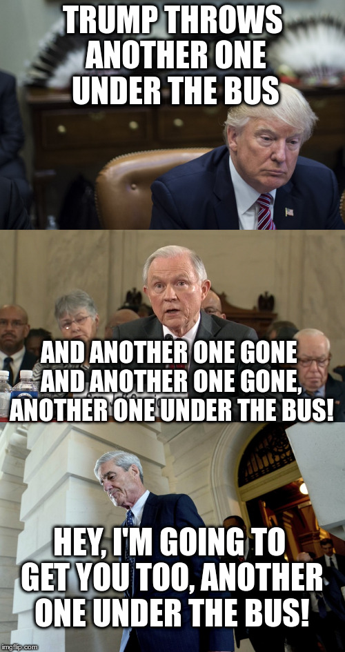 Trump sings Queen | TRUMP THROWS ANOTHER ONE UNDER THE BUS AND ANOTHER ONE GONE AND ANOTHER ONE GONE, ANOTHER ONE UNDER THE BUS! HEY, I'M GOING TO GET YOU TOO,  | image tagged in trump,humor,nytimes,jeff sessions,robert mueller | made w/ Imgflip meme maker