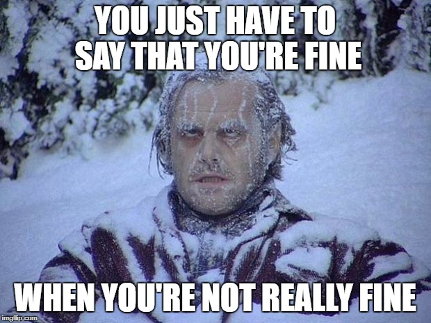 Jack Nicholson The Shining Snow Meme | YOU JUST HAVE TO SAY THAT YOU'RE FINE WHEN YOU'RE NOT REALLY FINE | image tagged in memes,jack nicholson the shining snow | made w/ Imgflip meme maker